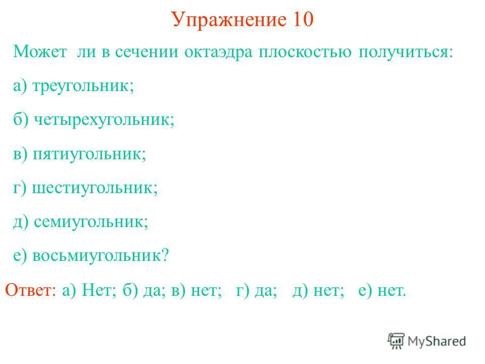 Может ли в сечении октаэдра плоскостью получиться: а) треугольник; б) четырехугольник; в) пятиугольник; г) шестиугольник; д) семиугольник; е) восьмиугольник? Упражнение 10 Ответ: а) Нет;б) да;в) нет;г) да;д) нет;е) нет.