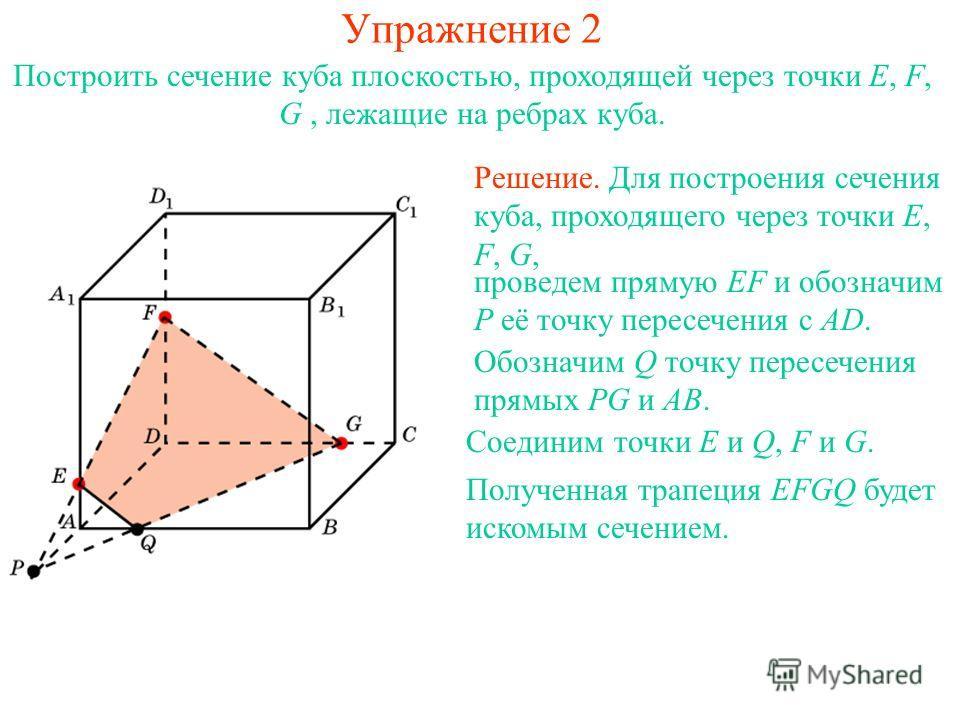 Решение. Для построения сечения куба, проходящего через точки E, F, G, проведем прямую EF и обозначим P её точку пересечения с AD. Обозначим Q точку пересечения прямых PG и AB. Соединим точки E и Q, F и G. Построить сечение куба плоскостью, проходяще