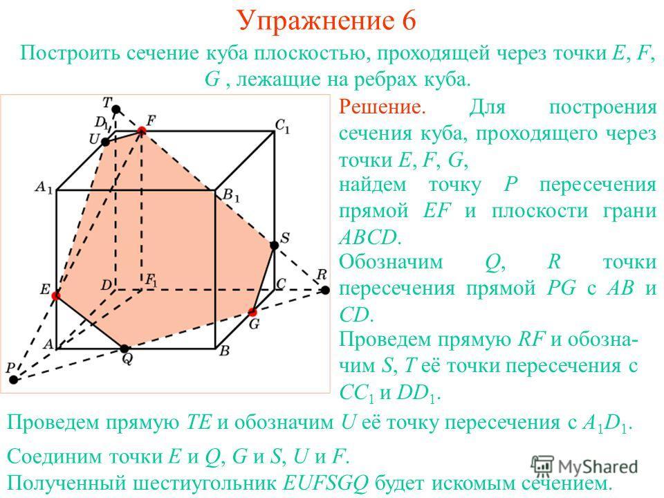 Решение. Для построения сечения куба, проходящего через точки E, F, G, найдем точку P пересечения прямой EF и плоскости грани ABCD. Проведем прямую RF и обозна- чим S, T её точки пересечения с CC 1 и DD 1. Обозначим Q, R точки пересечения прямой PG с