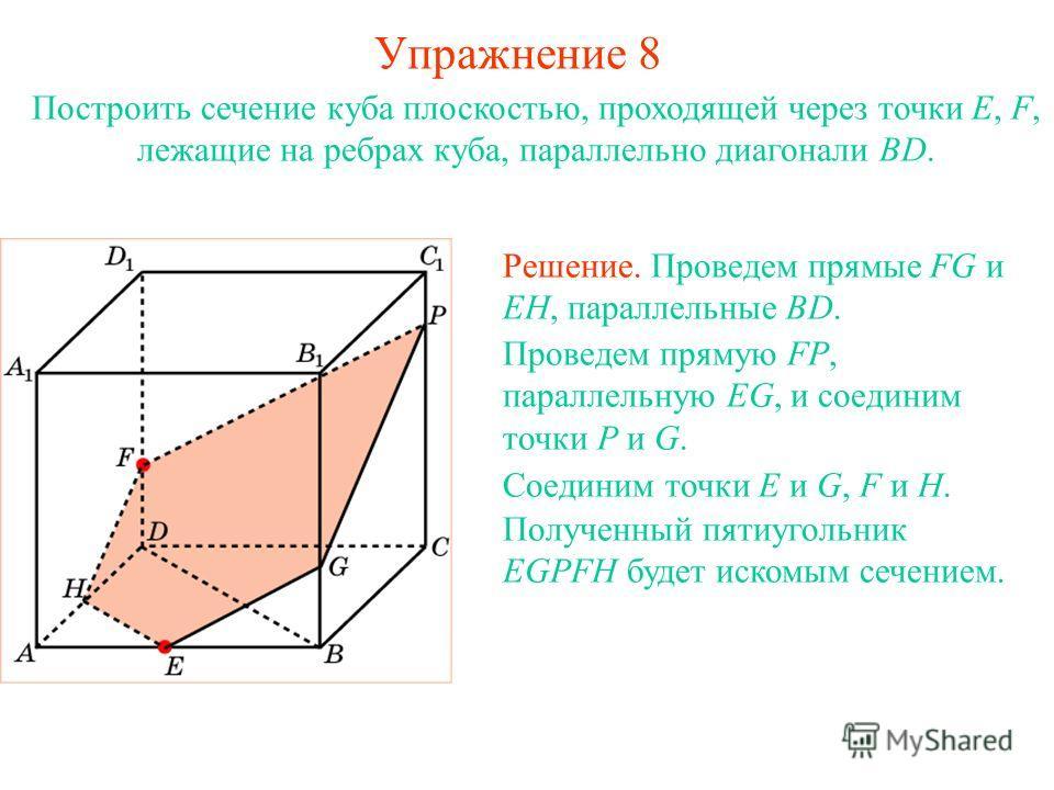 Построить сечение куба плоскостью, проходящей через точки E, F, лежащие на ребрах куба, параллельно диагонали BD. Решение. Проведем прямые FG и EH, параллельные BD. Проведем прямую FP, параллельную EG, и соединим точки P и G. Соединим точки E и G, F