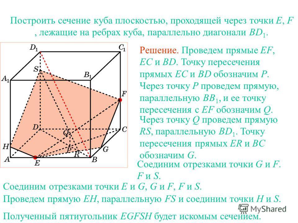 Построить сечение куба плоскостью, проходящей через точки E, F, лежащие на ребрах куба, параллельно диагонали BD 1. Решение. Проведем прямые EF, EC и BD. Точку пересечения прямых EC и BD обозначим P. Через точку P проведем прямую, параллельную BB 1,