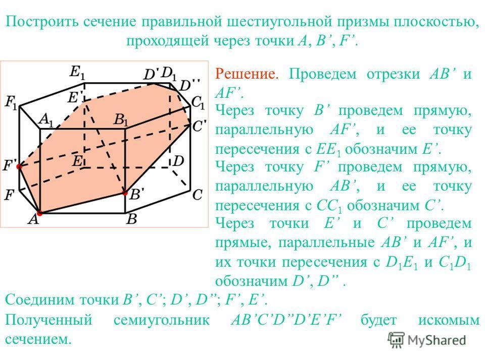 Построить сечение правильной шестиугольной призмы плоскостью, проходящей через точки A, B, F. Решение. Проведем отрезки AB и AF. Через точку B проведем прямую, параллельную AF, и ее точку пересечения с EE 1 обозначим E. Через точку F проведем прямую,