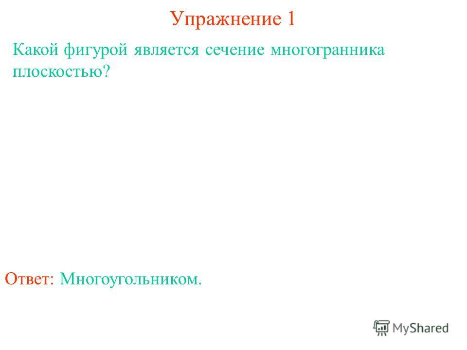 Какой фигурой является сечение многогранника плоскостью? Упражнение 1 Ответ: Многоугольником.