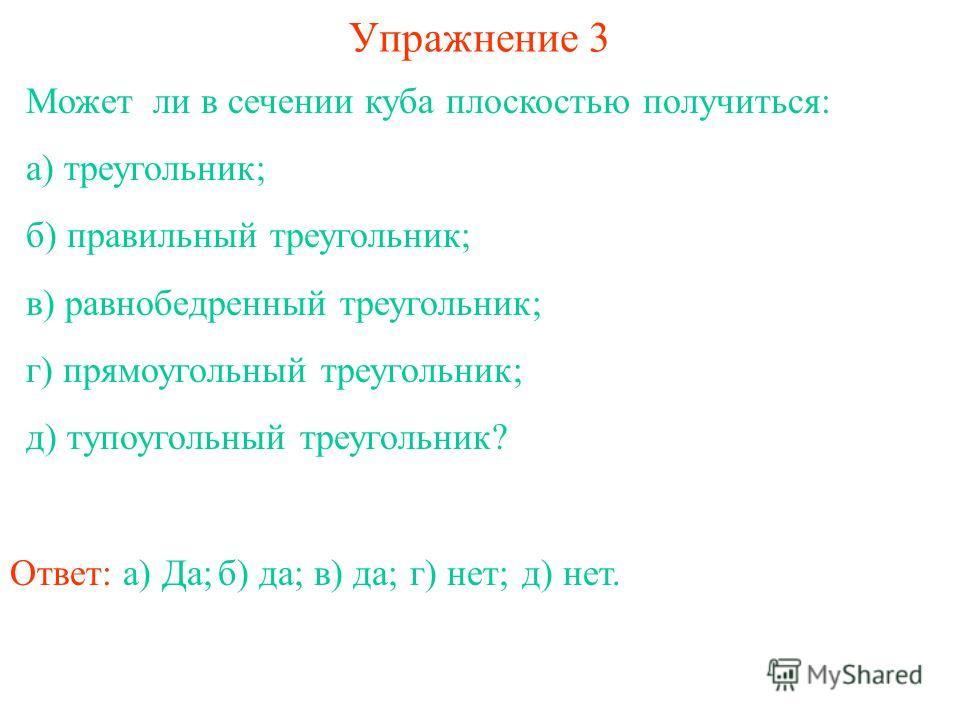 Может ли в сечении куба плоскостью получиться: а) треугольник; б) правильный треугольник; в) равнобедренный треугольник; г) прямоугольный треугольник; д) тупоугольный треугольник? Упражнение 3 Ответ: а) Да;б) да;в) да;г) нет;д) нет.