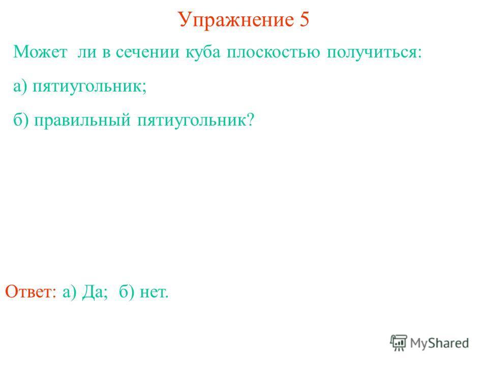 Может ли в сечении куба плоскостью получиться: а) пятиугольник; б) правильный пятиугольник? Упражнение 5 Ответ: а) Да;б) нет.