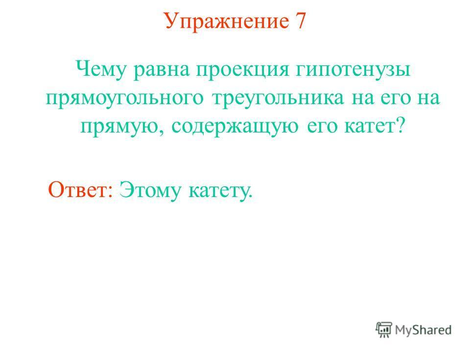 Упражнение 7 Чему равна проекция гипотенузы прямоугольного треугольника на его на прямую, содержащую его катет? Ответ: Этому катету.
