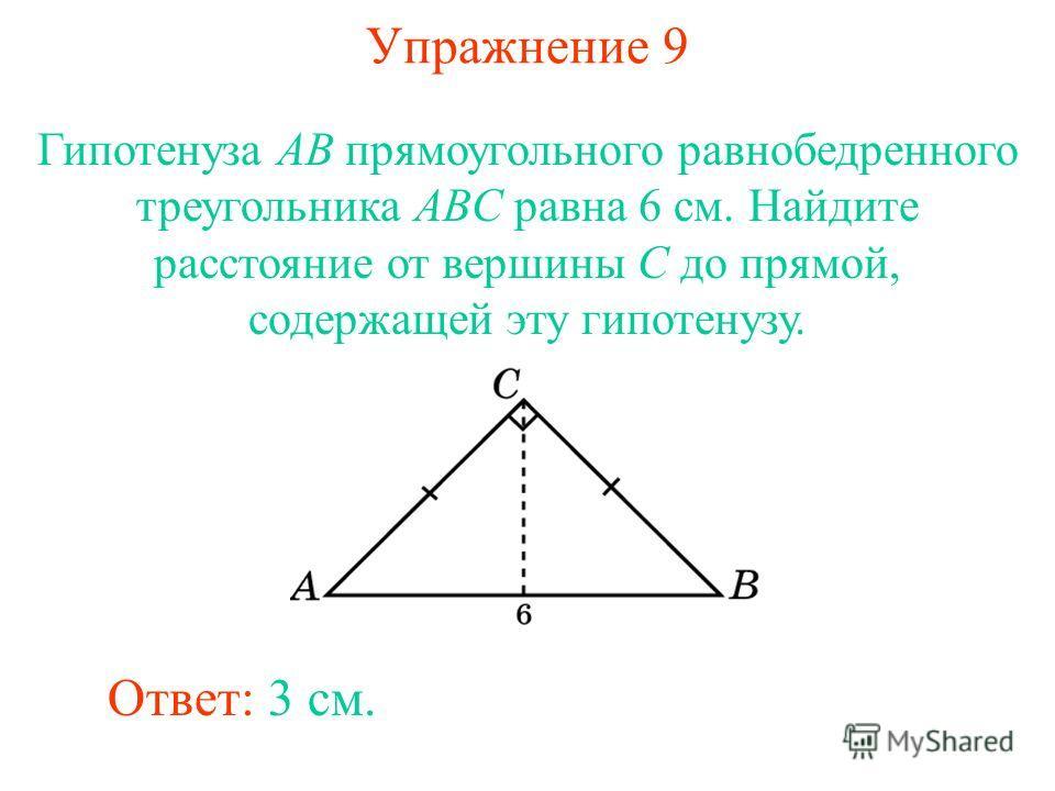 Упражнение 9 Гипотенуза AB прямоугольного равнобедренного треугольника ABC равна 6 см. Найдите расстояние от вершины C до прямой, содержащей эту гипотенузу. Ответ: 3 см.