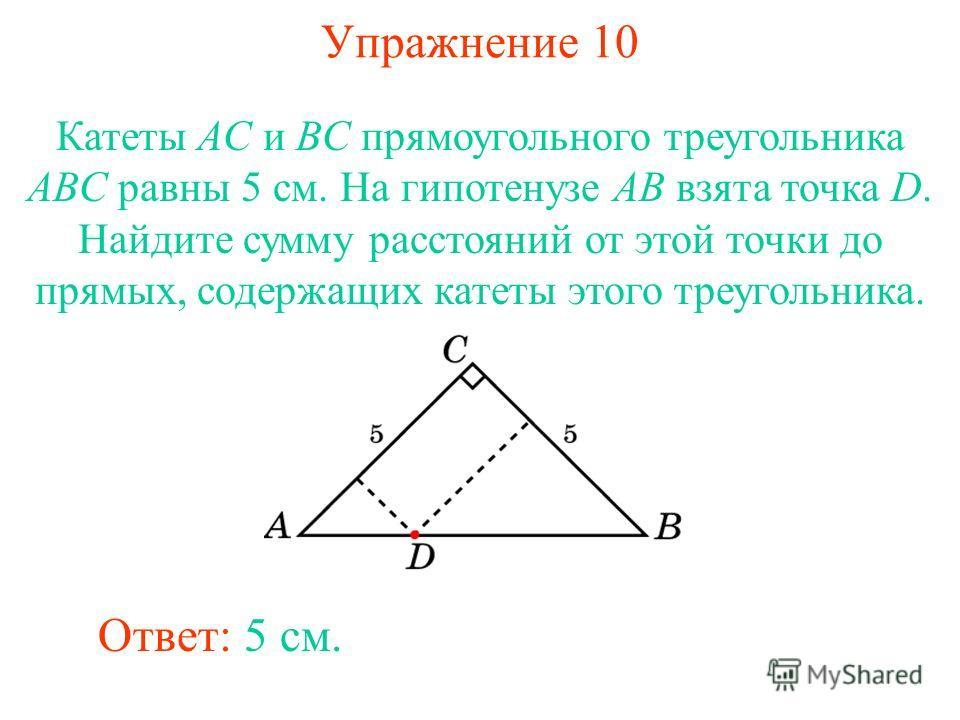 Упражнение 10 Катеты AC и BC прямоугольного треугольника ABC равны 5 см. На гипотенузе AB взята точка D. Найдите сумму расстояний от этой точки до прямых, содержащих катеты этого треугольника. Ответ: 5 см.