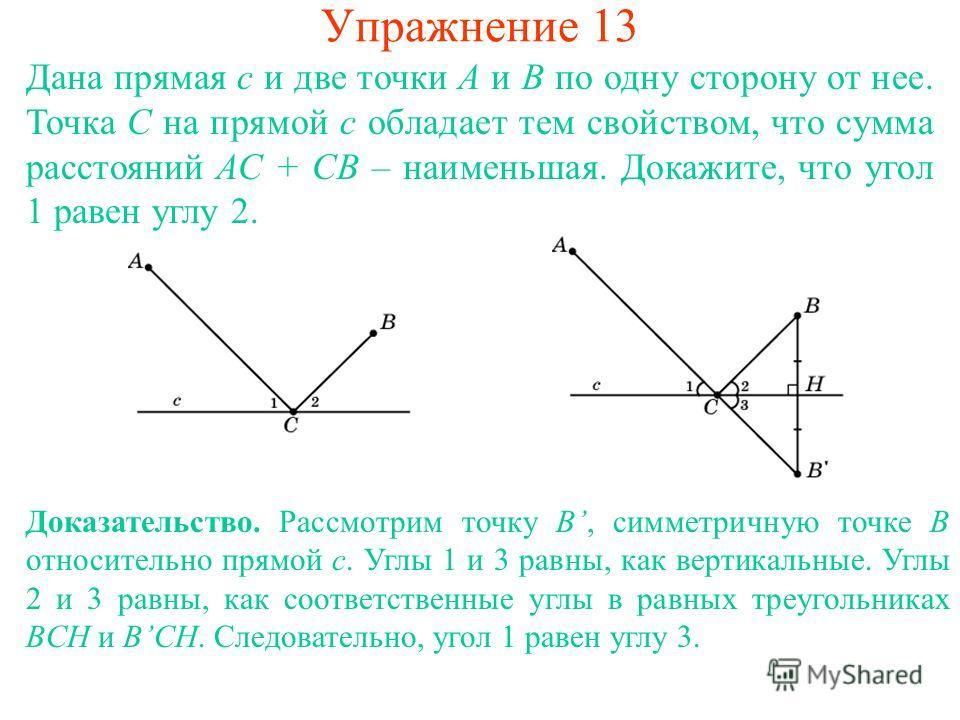 Упражнение 13 Дана прямая с и две точки А и В по одну сторону от нее. Точка С на прямой c обладает тем свойством, что сумма расстояний АС + СВ – наименьшая. Докажите, что угол 1 равен углу 2. Доказательство. Рассмотрим точку B, симметричную точке B о