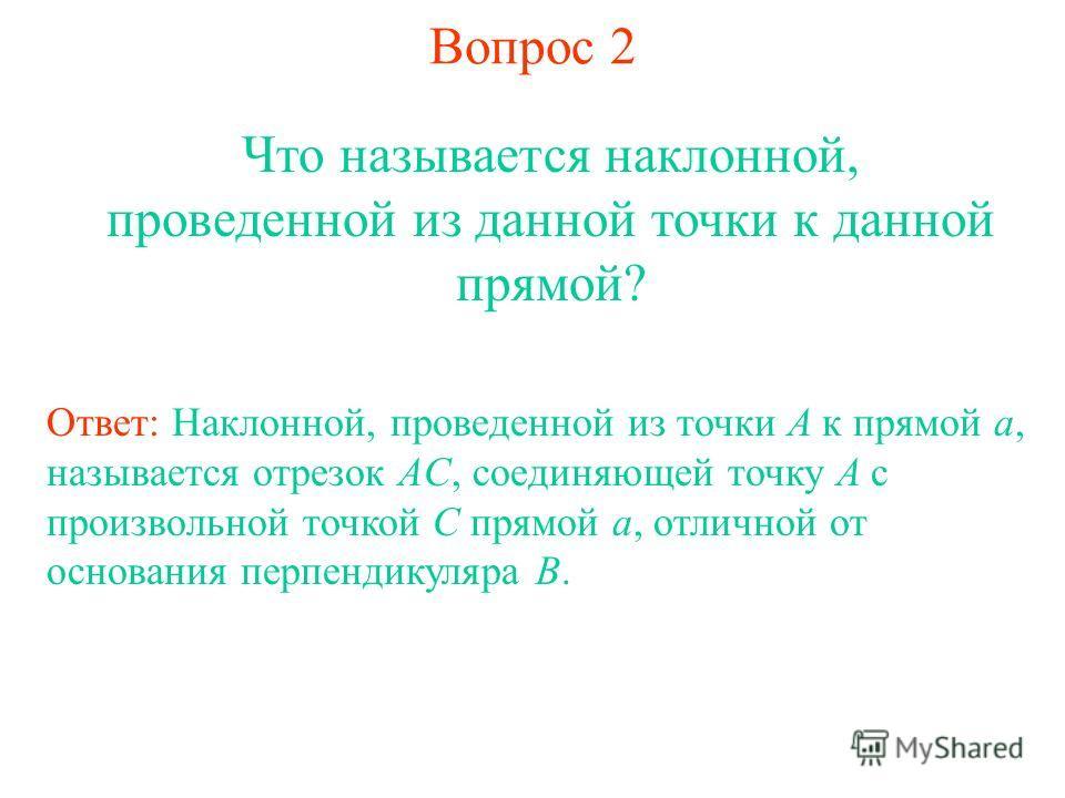 Вопрос 2 Что называется наклонной, проведенной из данной точки к данной прямой? Ответ: Наклонной, проведенной из точки A к прямой a, называется отрезок AC, соединяющей точку A с произвольной точкой C прямой a, отличной от основания перпендикуляра B.