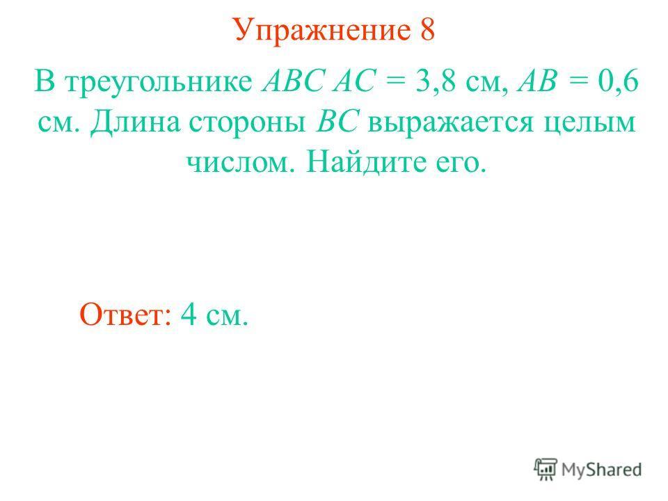 Упражнение 8 В треугольнике ABC AC = 3,8 см, AB = 0,6 см. Длина стороны BC выражается целым числом. Найдите его. Ответ: 4 см.