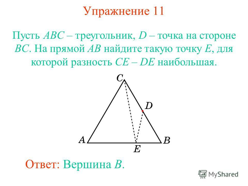 Упражнение 11 Пусть ABC – треугольник, D – точка на стороне BC. На прямой AB найдите такую точку E, для которой разность CE – DE наибольшая. Ответ: Вершина B.