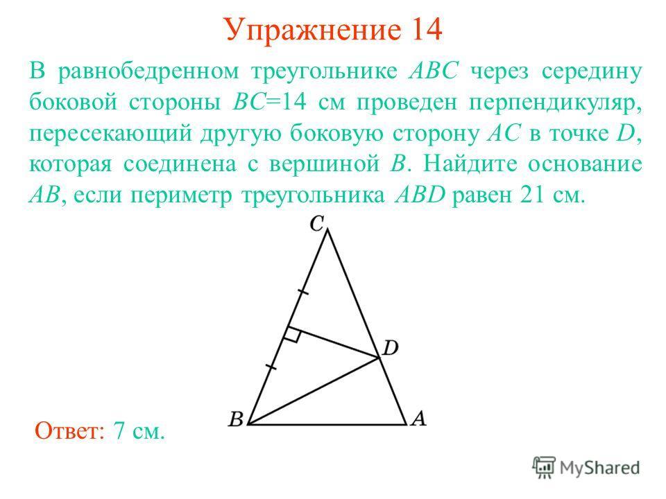 Упражнение 14 Ответ: 7 см. В равнобедренном треугольнике ABC через середину боковой стороны BC=14 см проведен перпендикуляр, пересекающий другую боковую сторону AC в точке D, которая соединена с вершиной B. Найдите основание AB, если периметр треугол