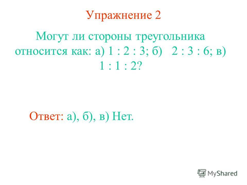 Упражнение 2 Могут ли стороны треугольника относится как: а) 1 : 2 : 3; б) 2 : 3 : 6; в) 1 : 1 : 2? Ответ: а), б), в) Нет.