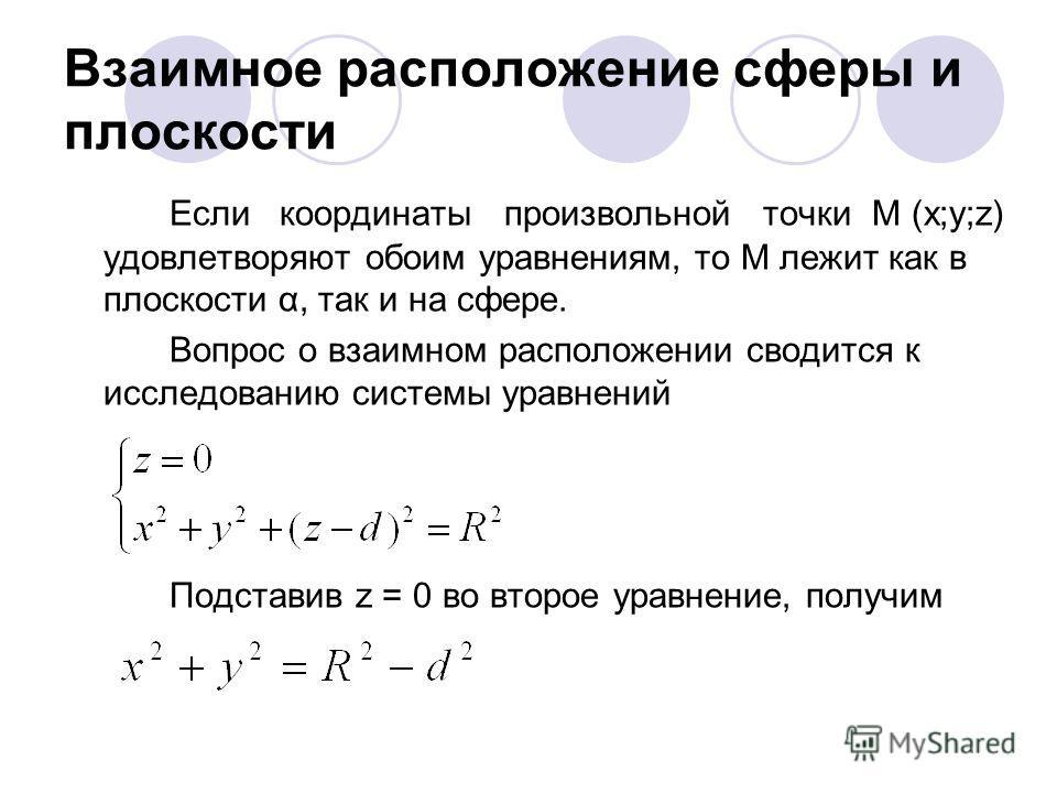 Взаимное расположение сферы и плоскости Если координаты произвольной точки М (х;у;z) удовлетворяют обоим уравнениям, то М лежит как в плоскости α, так и на сфере. Вопрос о взаимном расположении сводится к исследованию системы уравнений Подставив z =