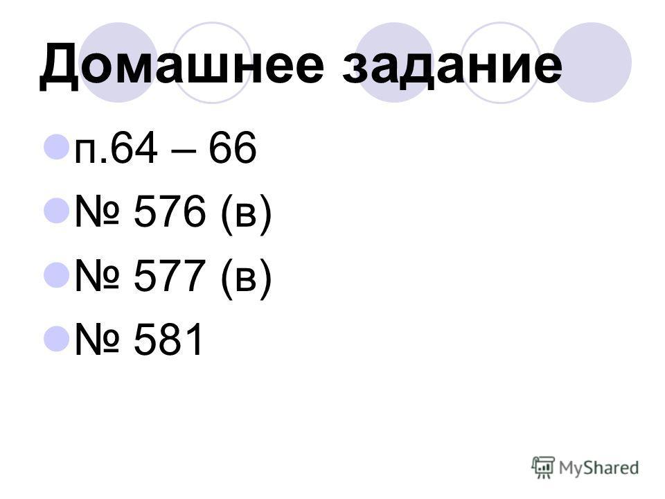 Домашнее задание п.64 – 66 576 (в) 577 (в) 581