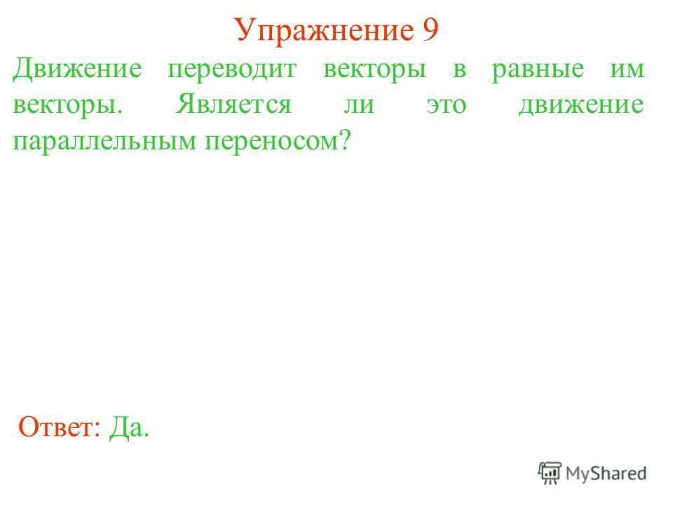 Упражнение 9 Движение переводит векторы в равные им векторы. Является ли это движение параллельным переносом? Ответ: Да.