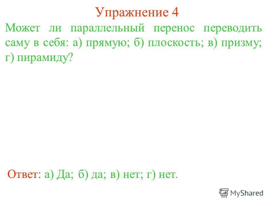 Упражнение 4 Может ли параллельный перенос переводить саму в себя: а) прямую; б) плоскость; в) призму; г) пирамиду? Ответ: а) Да;б) да;в) нет;г) нет.