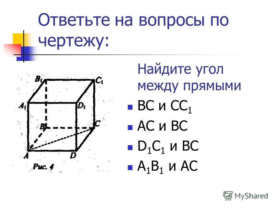 Ответьте на вопросы по чертежу: Найдите угол между прямыми ВС и СС 1 АС и ВС D 1 C 1 и ВС А 1 В 1 и АС