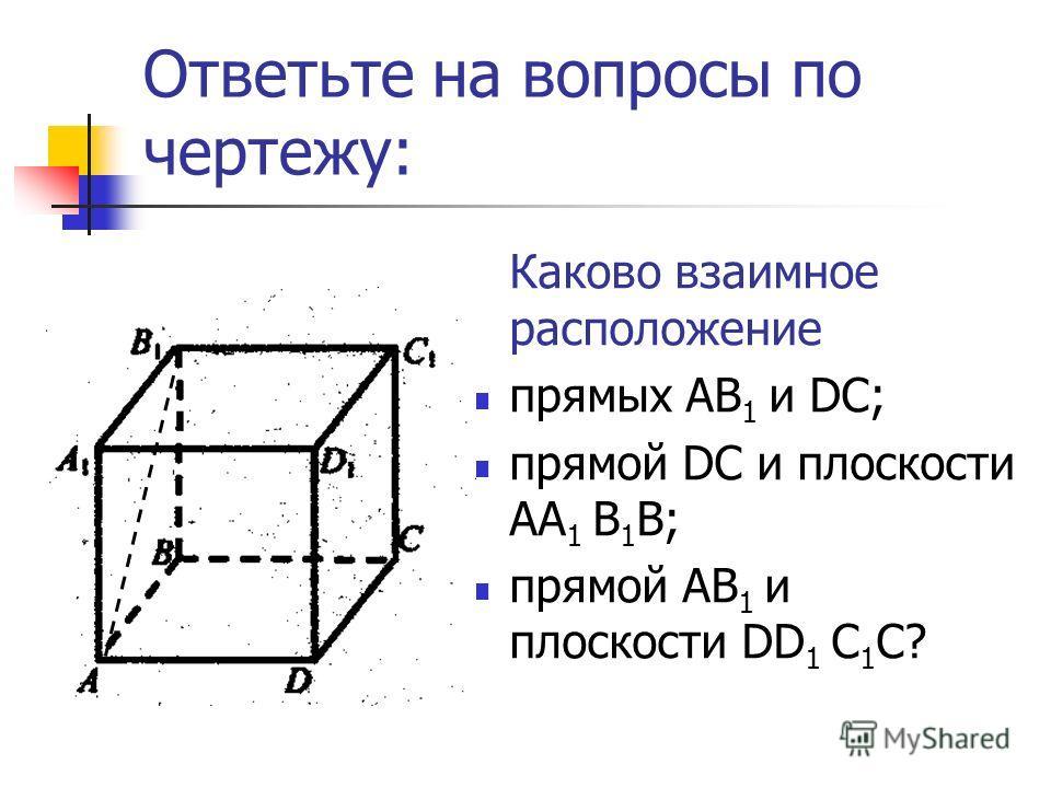 Ответьте на вопросы по чертежу: Каково взаимное расположение прямых AB 1 и DС; прямой DС и плоскости AА 1 B 1 В; прямой AB 1 и плоскости DD 1 C 1 C?
