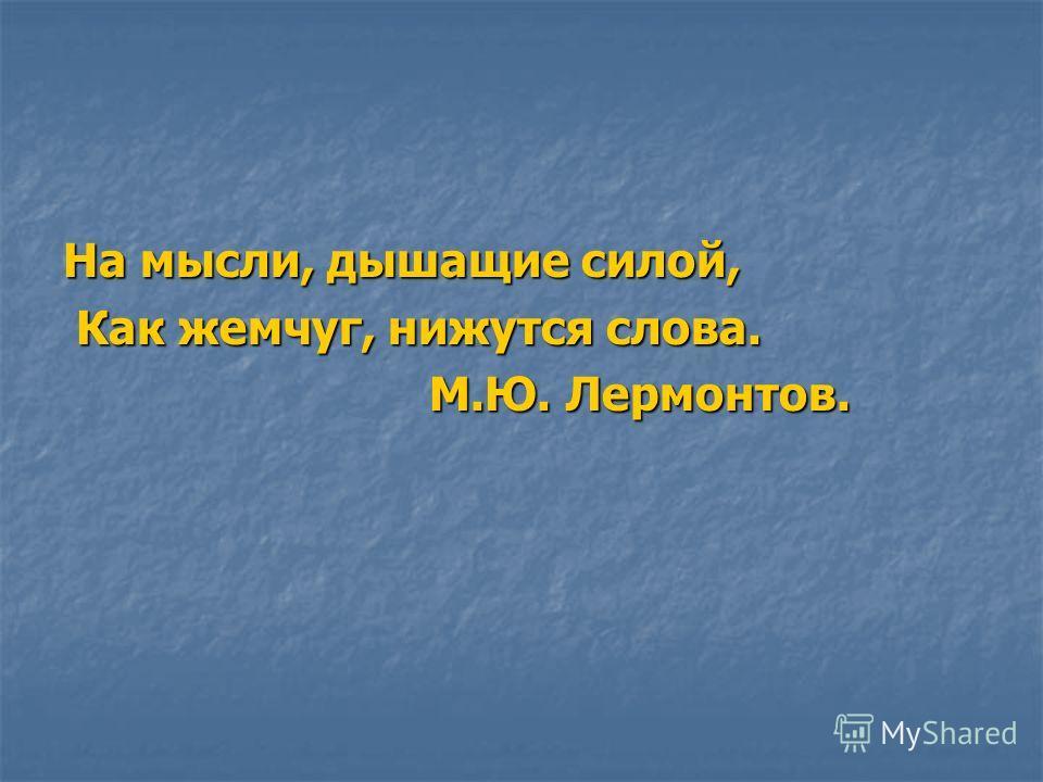 На мысли, дышащие силой, Как жемчуг, нижутся слова. Как жемчуг, нижутся слова. М.Ю. Лермонтов. М.Ю. Лермонтов.