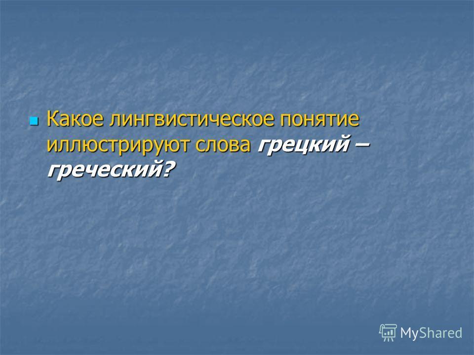 Какое лингвистическое понятие иллюстрируют слова грецкий – греческий? Какое лингвистическое понятие иллюстрируют слова грецкий – греческий?