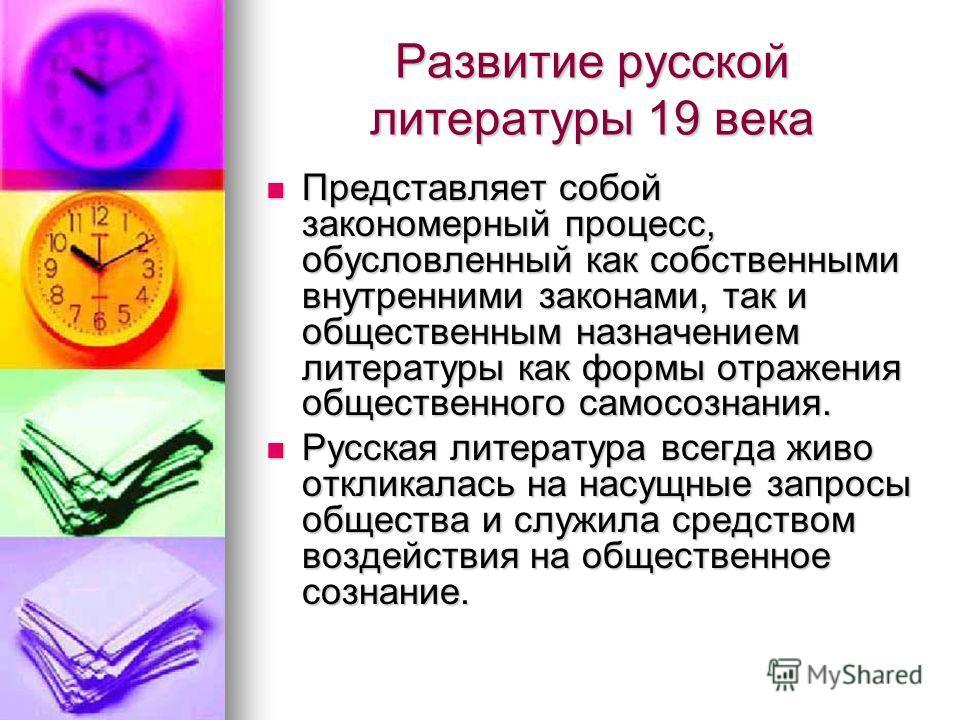 Развитие русской литературы 19 века Представляет собой закономерный процесс, обусловленный как собственными внутренними законами, так и общественным назначением литературы как формы отражения общественного самосознания. Представляет собой закономерны