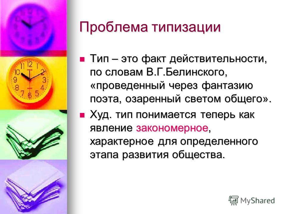 Проблема типизации Тип – это факт действительности, по словам В.Г.Белинского, «проведенный через фантазию поэта, озаренный светом общего». Тип – это факт действительности, по словам В.Г.Белинского, «проведенный через фантазию поэта, озаренный светом