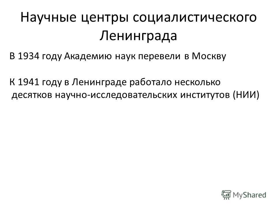 Научные центры социалистического Ленинграда В 1934 году Академию наук перевели в Москву К 1941 году в Ленинграде работало несколько десятков научно-исследовательских институтов (НИИ)
