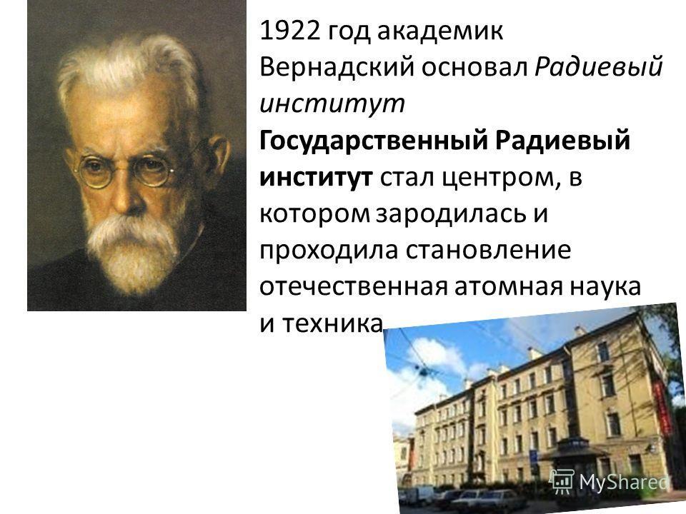 1922 год академик Вернадский основал Радиевый институт Государственный Радиевый институт стал центром, в котором зародилась и проходила становление отечественная атомная наука и техника.