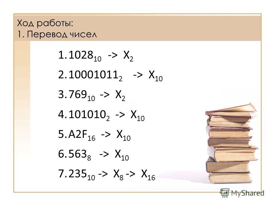 1.1028 10 -> X 2 2.10001011 2 -> X 10 3.769 10 -> X 2 4.101010 2 -> X 10 5.А2F 16 -> X 10 6.563 8 -> X 10 7.235 10 -> X 8 -> X 16 Ход работы: 1. Перевод чисел