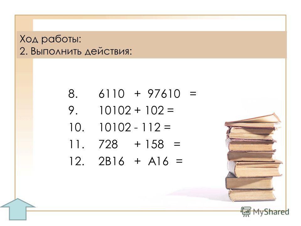 8.6110 + 97610 = 9.10102 + 102 = 10.10102 - 112 = 11.728 + 158 = 12.2B16 + А16 = Ход работы: 2. Выполнить действия: