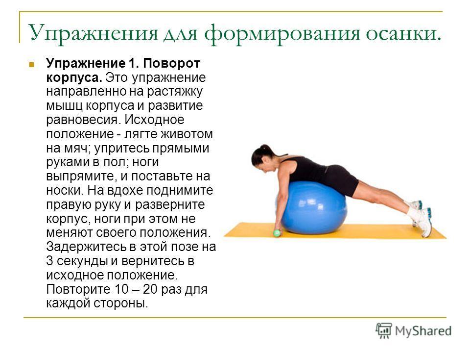 Упражнения для формирования осанки. Упражнение 1. Поворот корпуса. Это упражнение направленно на растяжку мышц корпуса и развитие равновесия. Исходное положение - лягте животом на мяч; упритесь прямыми руками в пол; ноги выпрямите, и поставьте на нос