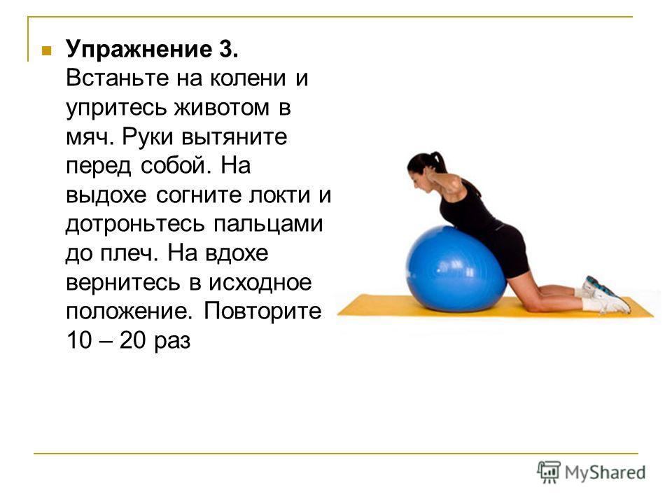 Упражнение 3. Встаньте на колени и упритесь животом в мяч. Руки вытяните перед собой. На выдохе согните локти и дотроньтесь пальцами до плеч. На вдохе вернитесь в исходное положение. Повторите 10 – 20 раз