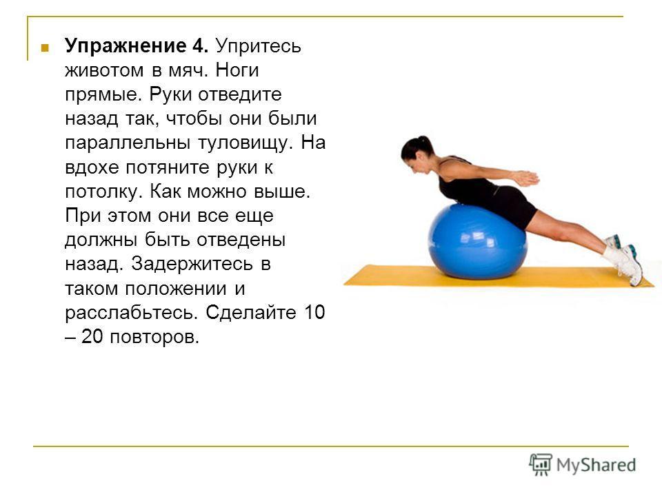 Упражнение 4. Упритесь животом в мяч. Ноги прямые. Руки отведите назад так, чтобы они были параллельны туловищу. На вдохе потяните руки к потолку. Как можно выше. При этом они все еще должны быть отведены назад. Задержитесь в таком положении и рассла