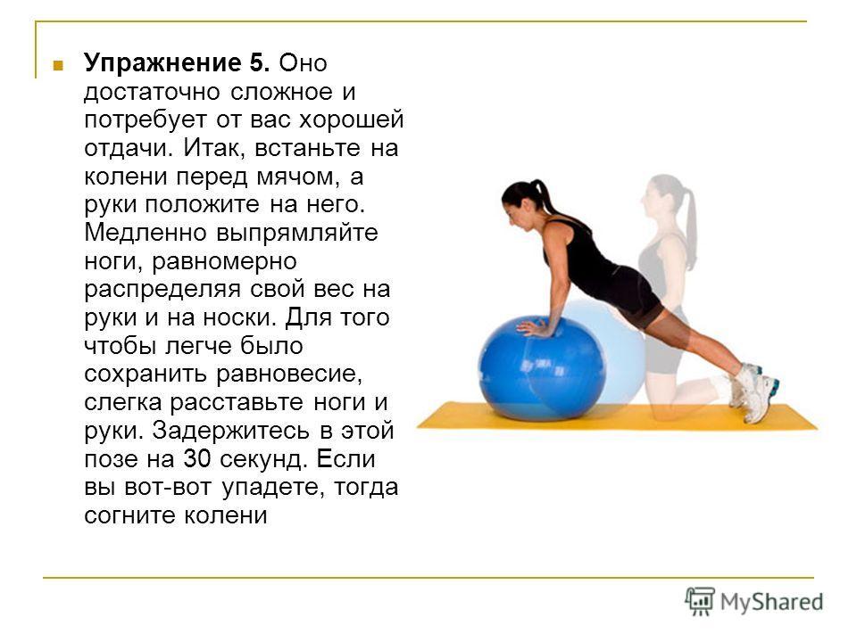 Упражнение 5. Оно достаточно сложное и потребует от вас хорошей отдачи. Итак, встаньте на колени перед мячом, а руки положите на него. Медленно выпрямляйте ноги, равномерно распределяя свой вес на руки и на носки. Для того чтобы легче было сохранить