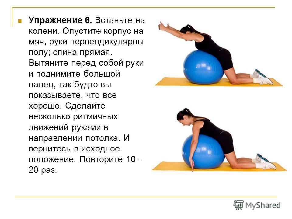 Упражнение 6. Встаньте на колени. Опустите корпус на мяч, руки перпендикулярны полу; спина прямая. Вытяните перед собой руки и поднимите большой палец, так будто вы показываете, что все хорошо. Сделайте несколько ритмичных движений руками в направлен