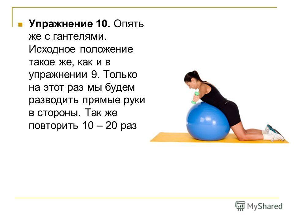 Упражнение 10. Опять же с гантелями. Исходное положение такое же, как и в упражнении 9. Только на этот раз мы будем разводить прямые руки в стороны. Так же повторить 10 – 20 раз