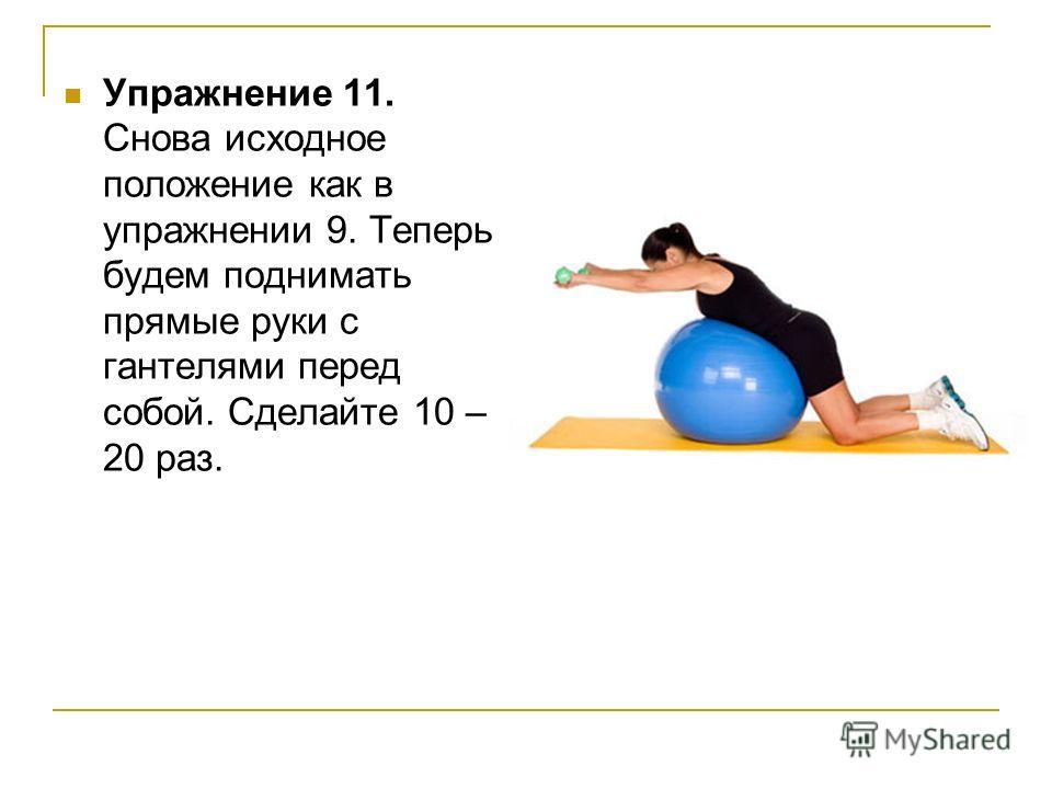 Упражнение 11. Снова исходное положение как в упражнении 9. Теперь будем поднимать прямые руки с гантелями перед собой. Сделайте 10 – 20 раз.