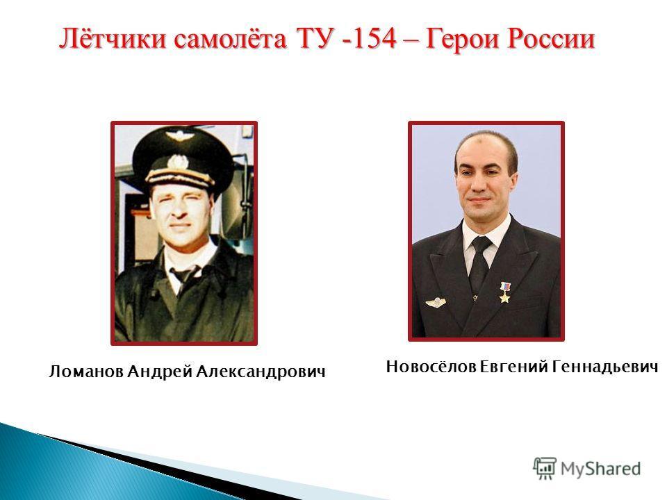 Ломанов Андрей Александрович Новосёлов Евгений Геннадьевич Лётчики самолёта ТУ -154 – Герои России
