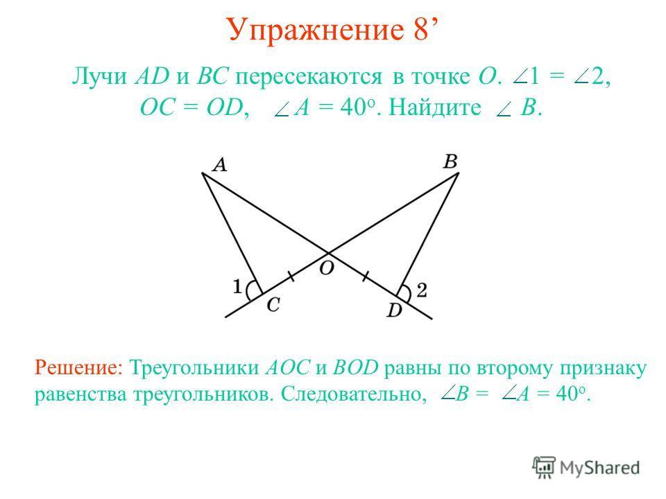 Упражнение 8 Лучи AD и ВС пересекаются в точке О. 1 = 2, OC = OD, A = 40 о. Найдите B. Решение: Треугольники AOC и BOD равны по второму признаку равенства треугольников. Следовательно, B = A = 40 о.
