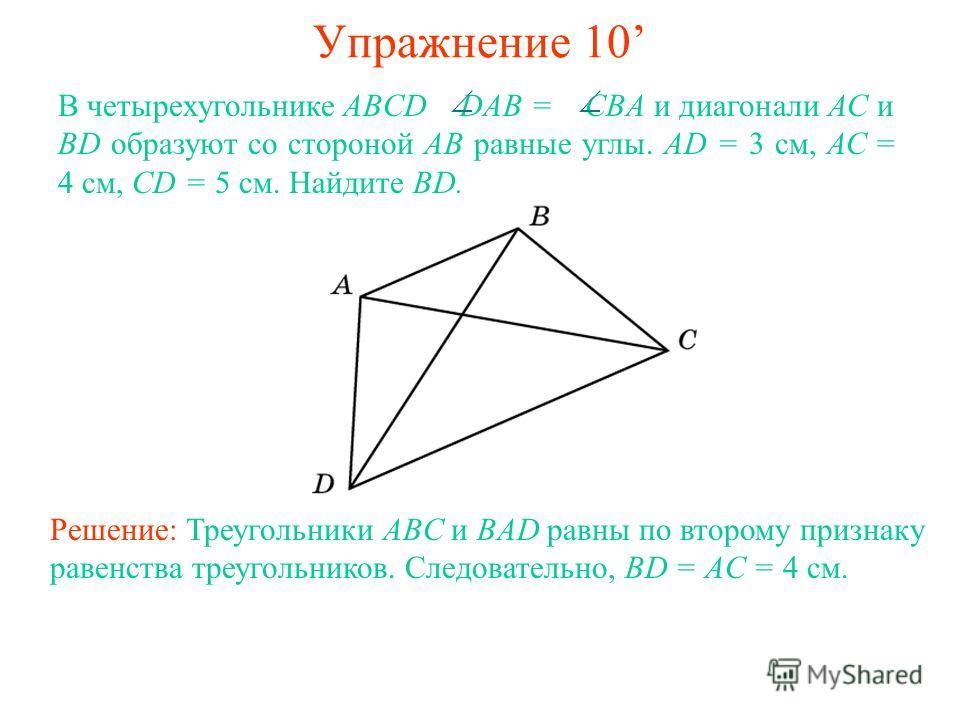 Упражнение 10 В четырехугольнике ABCD DAB = CBА и диагонали АС и BD образуют со стороной АВ равные углы. AD = 3 см, АС = 4 см, CD = 5 см. Найдите BD. Решение: Треугольники ABC и BAD равны по второму признаку равенства треугольников. Следовательно, BD