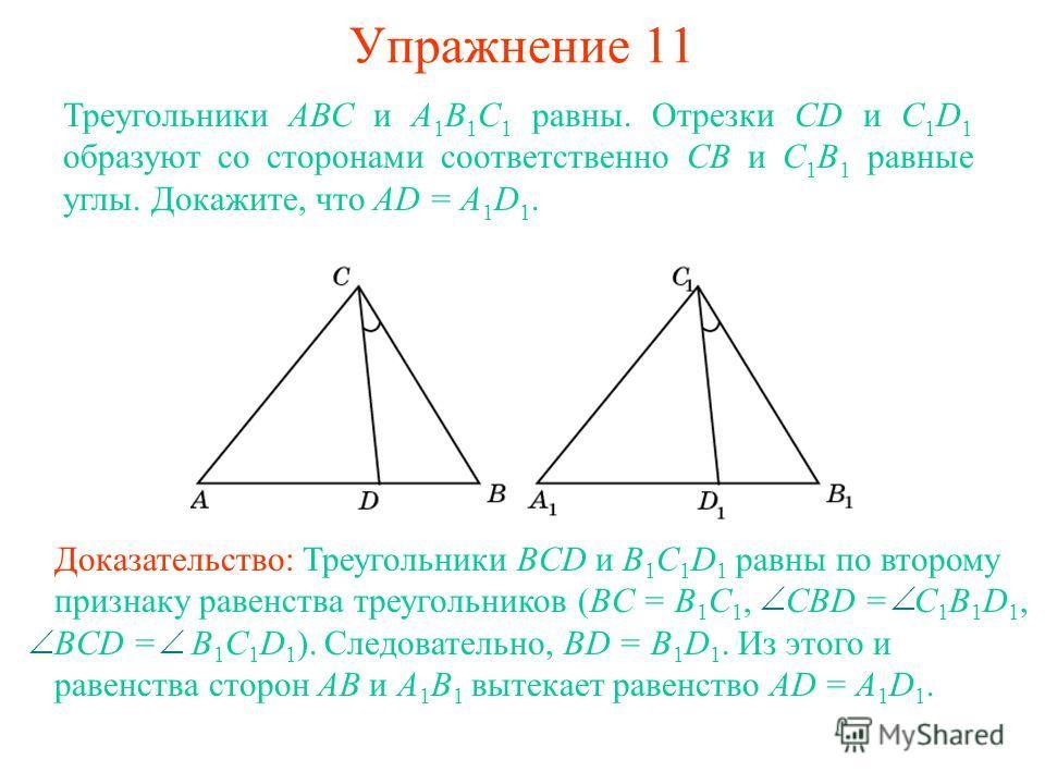 Упражнение 11 Треугольники АВС и А 1 В 1 С 1 равны. Отрезки CD и C 1 D 1 образуют со сторонами соответственно СВ и С 1 В 1 равные углы. Докажите, что AD = A 1 D 1. Доказательство: Треугольники BCD и B 1 C 1 D 1 равны по второму признаку равенства тре
