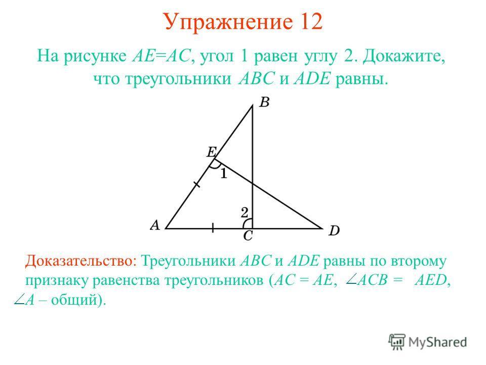 Упражнение 12 На рисунке AE=AC, угол 1 равен углу 2. Докажите, что треугольники ABC и ADE равны. Доказательство: Треугольники ABC и ADE равны по второму признаку равенства треугольников (AC = AE, ACB = AED, A – общий).
