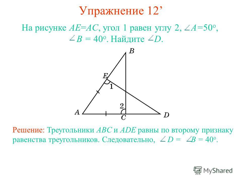 Упражнение 12 На рисунке AE=AC, угол 1 равен углу 2, A=50 o, B = 40 o. Найдите D. Решение: Треугольники ABC и ADE равны по второму признаку равенства треугольников. Следовательно, D = B = 40 o.