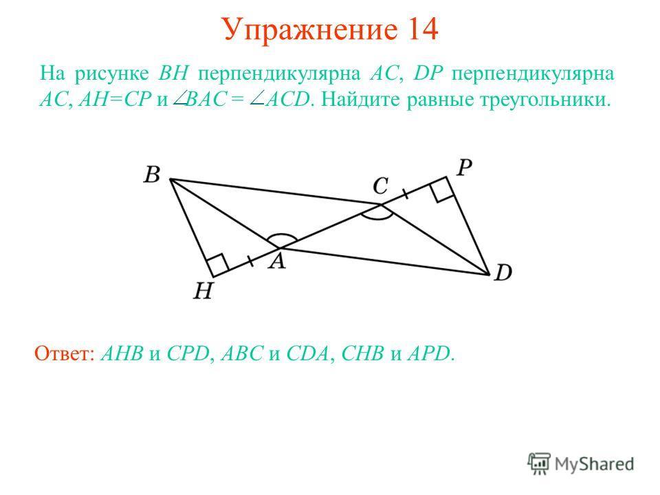 Упражнение 14 Ответ: AHB и CPD, ABC и CDA, CHB и APD. На рисунке BH перпендикулярна AC, DP перпендикулярна AC, AH=CP и BAC = ACD. Найдите равные треугольники.
