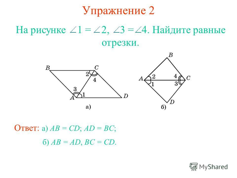 Упражнение 2 Ответ: а) AB = CD; AD = BC; На рисунке 1 = 2, 3 = 4. Найдите равные отрезки. б) AB = AD, BC = CD.