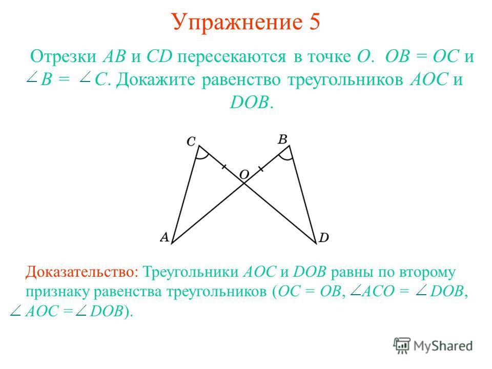 Упражнение 5 Доказательство: Треугольники AOC и DOB равны по второму признаку равенства треугольников (OC = OB, ACO = DOB, AOC = DOB). Отрезки АВ и CD пересекаются в точке О. ОВ = ОС и B = C. Докажите равенство треугольников АОС и DOB.