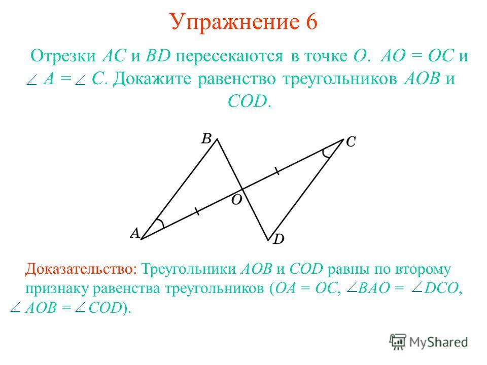 Упражнение 6 Доказательство: Треугольники AOB и COD равны по второму признаку равенства треугольников (OA = OC, BAO = DCO, AOB = COD). Отрезки АС и BD пересекаются в точке О. АО = ОС и A = C. Докажите равенство треугольников АОВ и COD.