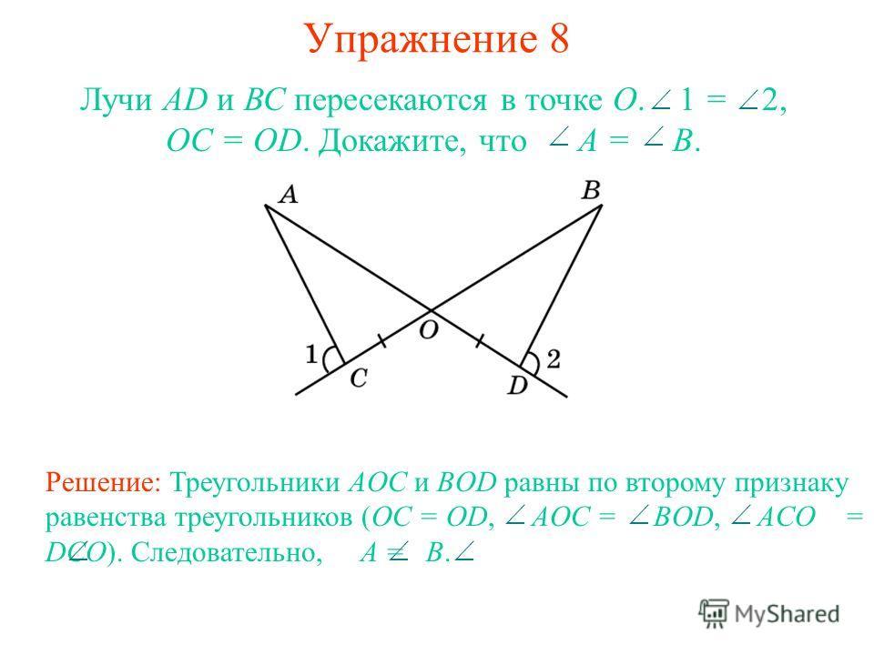 Упражнение 8 Лучи AD и ВС пересекаются в точке О. 1 = 2, OC = OD. Докажите, что A = B. Решение: Треугольники AOC и BOD равны по второму признаку равенства треугольников (OC = OD, AOC = BOD, ACO = DCO). Следовательно, A = B.